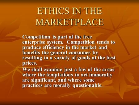 ETHICS IN THE MARKETPLACE Competition is part of the free enterprise system. Competition tends to produce efficiency in the market and benefits the general.