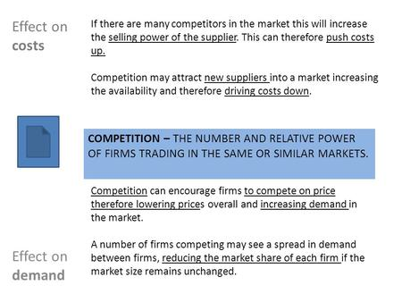 COMPETITION – THE NUMBER AND RELATIVE POWER OF FIRMS TRADING IN THE SAME OR SIMILAR MARKETS. Effect on demand Effect on costs If there are many competitors.