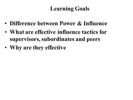 Difference between Power & Influence What are effective influence tactics for supervisors, subordinates and peers Why are they effective Learning Goals.