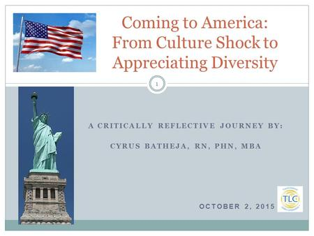 A CRITICALLY REFLECTIVE JOURNEY BY: CYRUS BATHEJA, RN, PHN, MBA OCTOBER 2, 2015 O Coming to America: From Culture Shock to Appreciating Diversity 1.