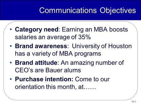 15-1 Communications Objectives Category need: Earning an MBA boosts salaries an average of 35% Brand awareness: University of Houston has a variety of.