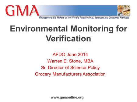 Www.gmaonline.org Environmental Monitoring for Verification AFDO June 2014 Warren E. Stone, MBA Sr. Director of Science Policy Grocery Manufacturers Association.