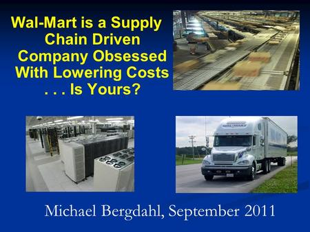 Wal-Mart is a Supply Chain Driven Company Obsessed With Lowering Costs... Is Yours? Michael Bergdahl, September 2011.