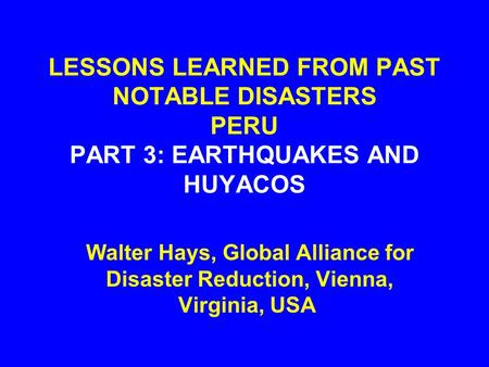 LESSONS LEARNED FROM PAST NOTABLE DISASTERS PERU PART 3: EARTHQUAKES AND HUYACOS Walter Hays, Global Alliance for Disaster Reduction, Vienna, Virginia,