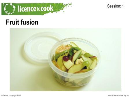 Www.licencetocook.org.uk© Crown copyright 2008 Fruit fusion Session: 1.