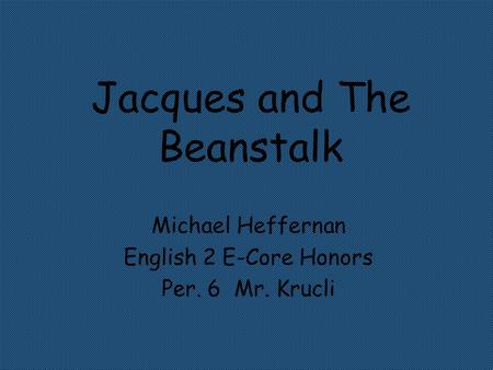 Jacques and The Beanstalk Michael Heffernan English 2 E-Core Honors Per. 6 Mr. Krucli.