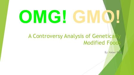 A Controversy Analysis of Genetically Modified Foods By: Kaiser Popal OMG! GMO!