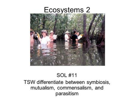 Ecosystems 2 SOL #11 TSW differentiate between symbiosis, mutualism, commensalism, and parasitism.