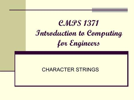 CMPS 1371 Introduction to Computing for Engineers CHARACTER STRINGS.
