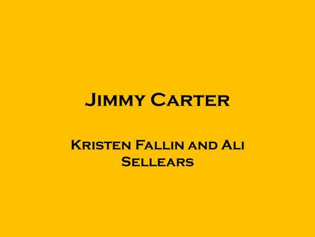 Jimmy Carter Kristen Fallin and Ali Sellears. Born October 1, 1924 in Plains, Georgia. Jimmy carter was the first president born in a hospital. Carter.