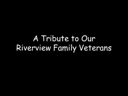 A Tribute to Our Riverview Family Veterans. Veteran's Day pays tribute to all American Veterans –