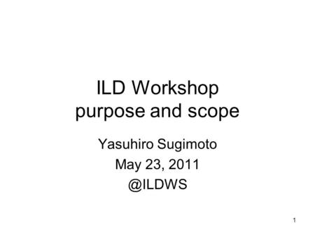 1 ILD Workshop purpose and scope Yasuhiro Sugimoto May 23,