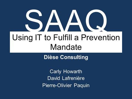Using IT to Fulfill a Prevention Mandate Dièse Consulting Carly Howarth David Lafrenière Pierre-Olivier Paquin SAAQ.