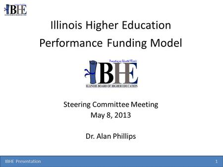 IBHE Presentation 1 Illinois Higher Education Performance Funding Model Steering Committee Meeting May 8, 2013 Dr. Alan Phillips.