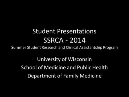 Student Presentations SSRCA - 2014 Summer Student Research and Clinical Assistantship Program University of Wisconsin School of Medicine and Public Health.