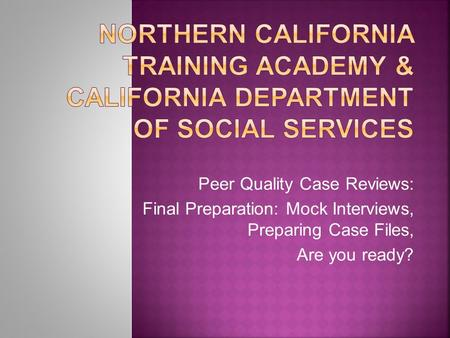 Peer Quality Case Reviews: Final Preparation: Mock Interviews, Preparing Case Files, Are you ready?
