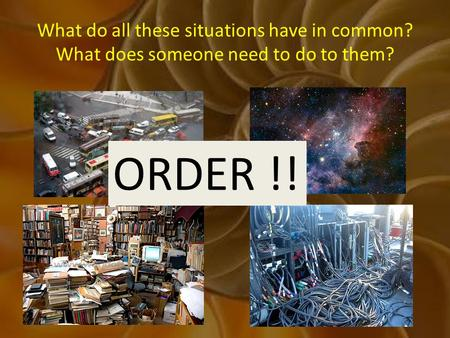 What do all these situations have in common? What does someone need to do to them? ORDER !!