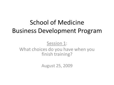 School of Medicine Business Development Program Session 1: What choices do you have when you finish training? August 25, 2009.
