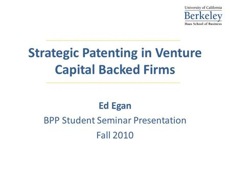 Strategic Patenting in Venture Capital Backed Firms Ed Egan BPP Student Seminar Presentation Fall 2010.