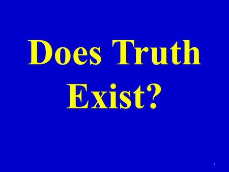 Does Truth Exist? 1. Many today believe there is no absolute truth 2.