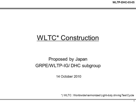 WLTP-DHC-05-05 1 WLTC* Construction Proposed by Japan GRPE/WLTP-IG/ DHC subgroup 14 October 2010 *) WLTC : Worldwide harmonized Light-duty driving Test.