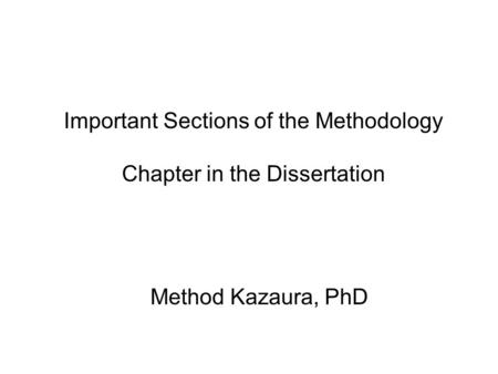 Important Sections of the Methodology Chapter in the Dissertation Method Kazaura, PhD.