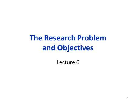 The Research Problem and Objectives Lecture 6 1. Organization of this lecture Research Problem & Objectives: Research and Decision/Action Problems Importance.