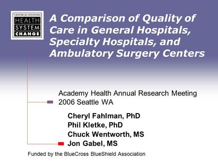 A Comparison of Quality of Care in General Hospitals, Specialty Hospitals, and Ambulatory Surgery Centers Cheryl Fahlman, PhD Phil Kletke, PhD Chuck Wentworth,