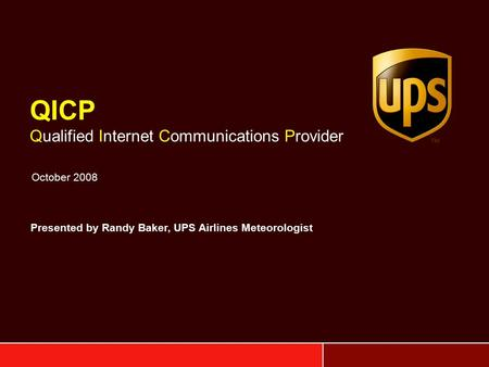 QICP Qualified Internet Communications Provider October 2008 Presented by Randy Baker, UPS Airlines Meteorologist.