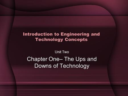 Introduction to Engineering and Technology Concepts Unit Two Chapter One– The Ups and Downs of Technology.