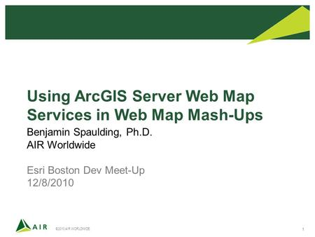 ©2010 AIR WORLDWIDE 1 Using ArcGIS Server Web Map Services in Web Map Mash-Ups Benjamin Spaulding, Ph.D. AIR Worldwide Esri Boston Dev Meet-Up 12/8/2010.
