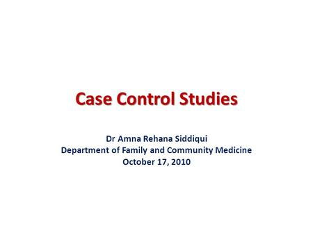 Case Control Studies Dr Amna Rehana Siddiqui Department of Family and Community Medicine October 17, 2010.