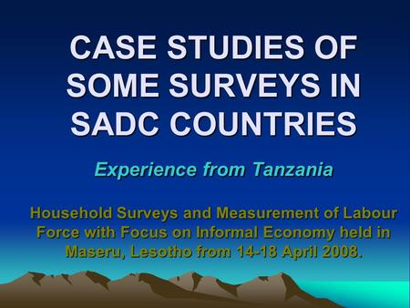 CASE STUDIES OF SOME SURVEYS IN SADC COUNTRIES Experience from Tanzania Household Surveys and Measurement of Labour Force with Focus on Informal Economy.