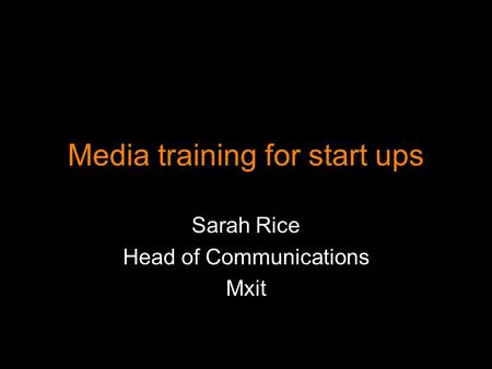 Media training for start ups Sarah Rice Head of Communications Mxit.