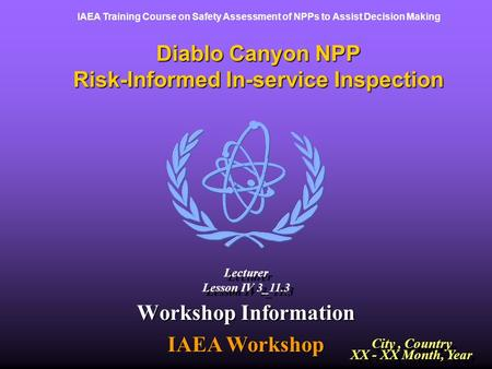 IAEA Training Course on Safety Assessment of NPPs to Assist Decision Making Diablo Canyon NPP Risk-Informed In-service Inspection Workshop Information.