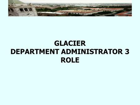 GLACIER DEPARTMENT ADMINISTRATOR 3 ROLE. Role of Department Administrator 3 Departments who pay a large number of foreign individuals can choose to give.