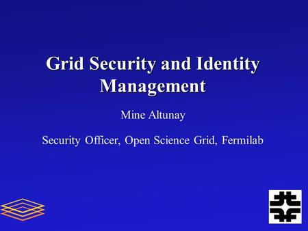 Grid Security and Identity Management Mine Altunay Security Officer, Open Science Grid, Fermilab.