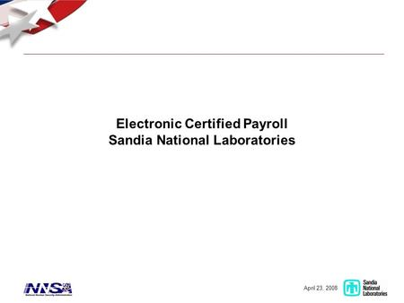 April 23, 2008 Electronic Certified Payroll Sandia National Laboratories.