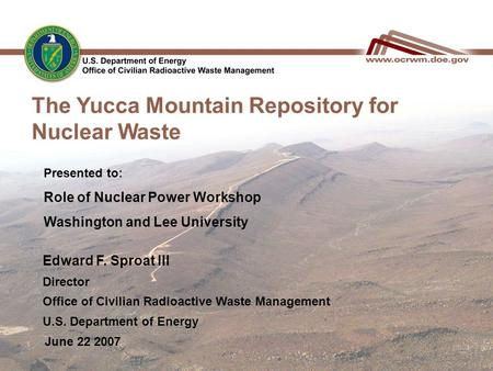 The Yucca Mountain Repository for Nuclear Waste June 22 2007 Edward F. Sproat III Director Office of Civilian Radioactive Waste Management U.S. Department.