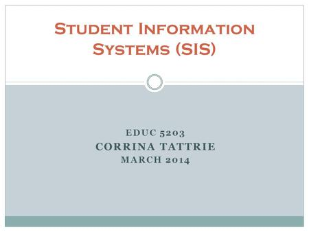 EDUC 5203 CORRINA TATTRIE MARCH 2014 Student Information Systems (SIS)