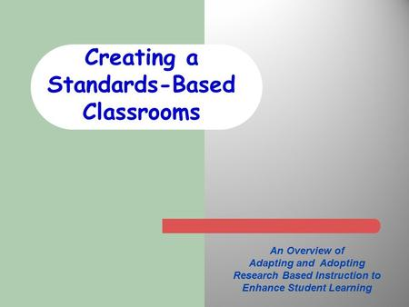 Creating a Standards-Based Classrooms An Overview of Adapting and Adopting Research Based Instruction to Enhance Student Learning.