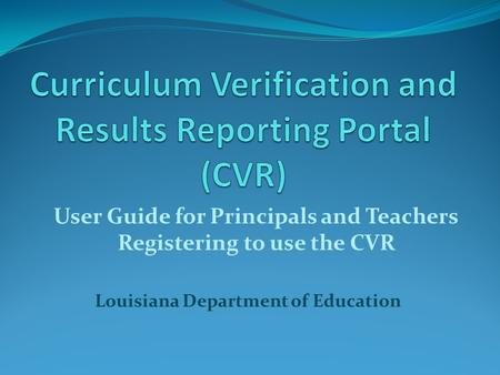 Louisiana Department of Education User Guide for Principals and Teachers Registering to use the CVR.