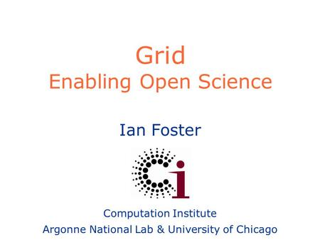Ian Foster Computation Institute Argonne National Lab & University of Chicago Grid Enabling Open Science.