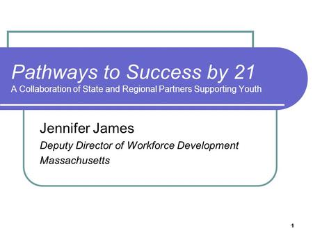 1 Pathways to Success by 21 A Collaboration of State and Regional Partners Supporting Youth Jennifer James Deputy Director of Workforce Development Massachusetts.