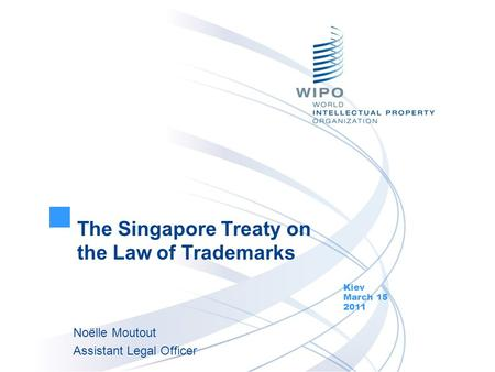 The Singapore Treaty on the Law of Trademarks Kiev March 15 2011 Noëlle Moutout Assistant Legal Officer.