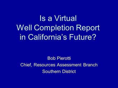 Is a Virtual Well Completion Report in California's Future? Bob Pierotti Chief, Resources Assessment Branch Southern District.