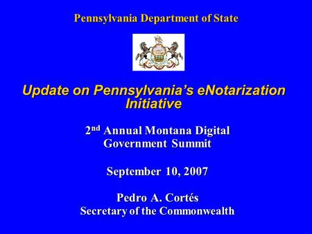 Pennsylvania Department of State 2 nd Annual Montana Digital Government Summit September 10, 2007 Pedro A. Cortés Secretary of the Commonwealth Update.