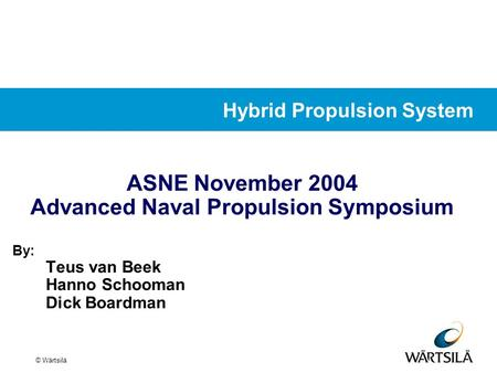© Wärtsilä ASNE November 2004 Advanced Naval Propulsion Symposium By: Teus van Beek Hanno Schooman Dick Boardman Hybrid Propulsion System.