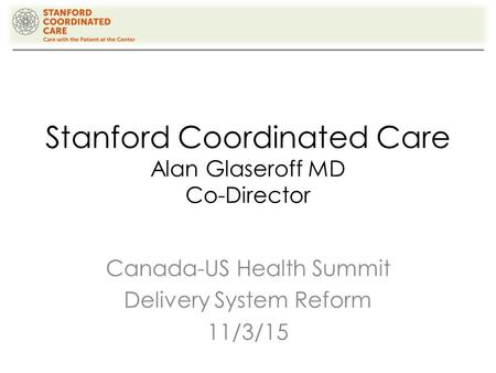 Stanford Coordinated Care Alan Glaseroff MD Co-Director Canada-US Health Summit Delivery System Reform 11/3/15.