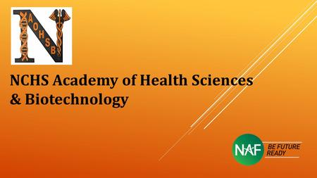 NCHS Academy of Health Sciences & Biotechnology. NATIONAL ACADEMY FOUNDATION (NAF): One of the largest career academy networks in the country Only one.